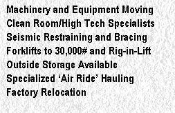 Machinery and Equipment Moving Clean Room/High Tech Specialists Seismic Restraining and Bracing Forklifts to 30,000# and Rig-in-Lift Outside Storage Available Specialized 'Air Ride' Hauling Factory Relocation Custom Fabrication and Installation